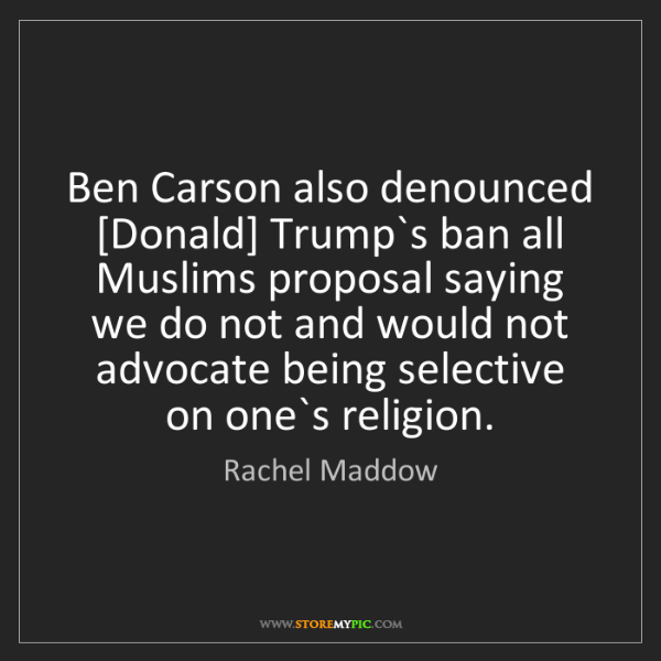 Rachel Maddow: Ben Carson also denounced [Donald] Trump`s ban all Muslims...