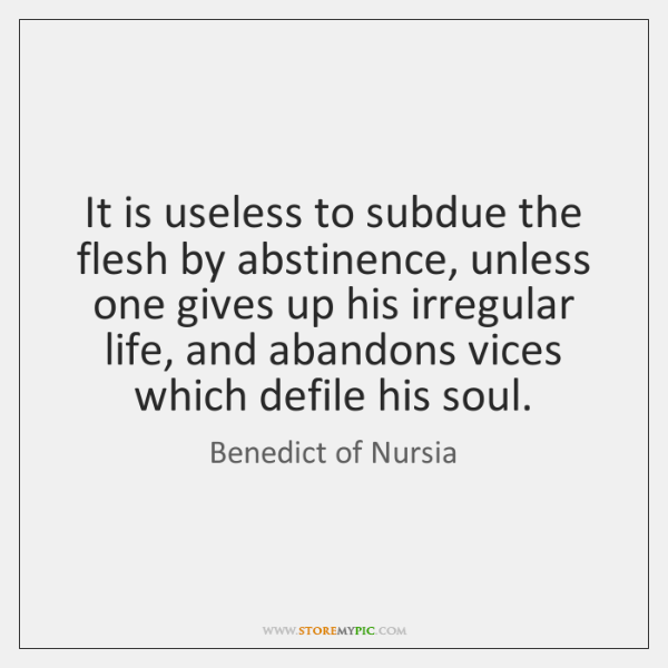 It is useless to subdue the flesh by abstinence, unless one gives ...