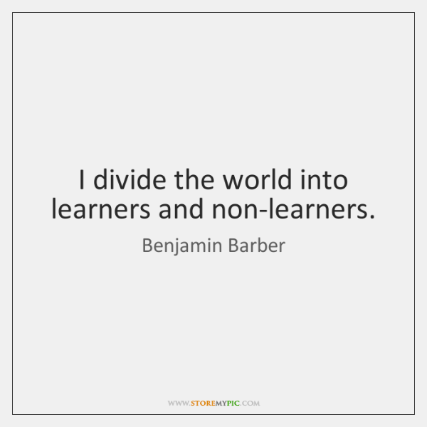 I divide the world into learners and non-learners.