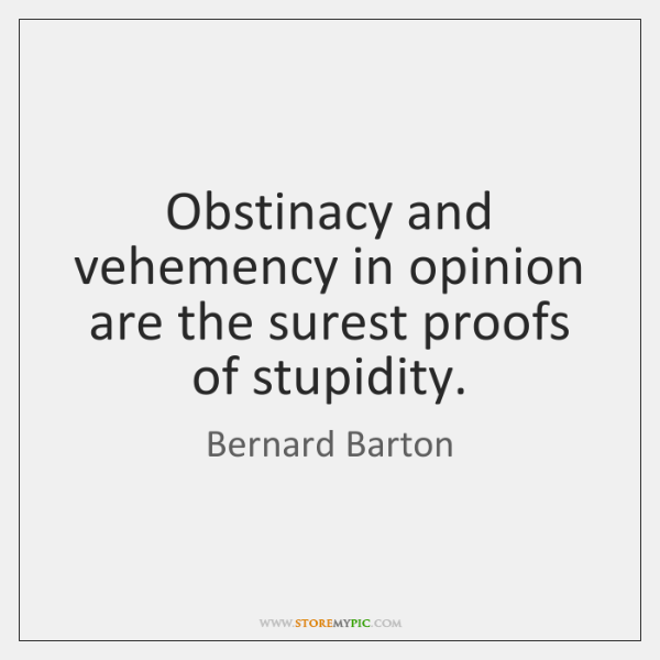 Obstinacy and vehemency in opinion are the surest proofs of stupidity.