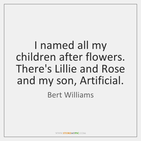 I named all my children after flowers. There's Lillie and Rose and ...