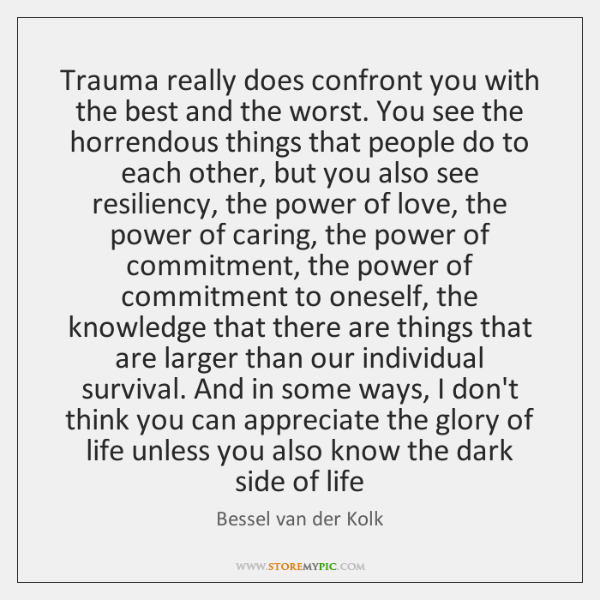 Trauma really does confront you with the best and the worst. You ...