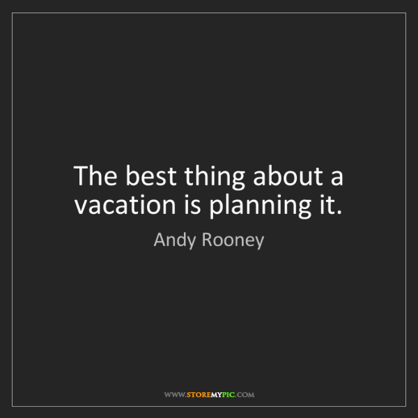 Andy Rooney: The best thing about a vacation is planning it.