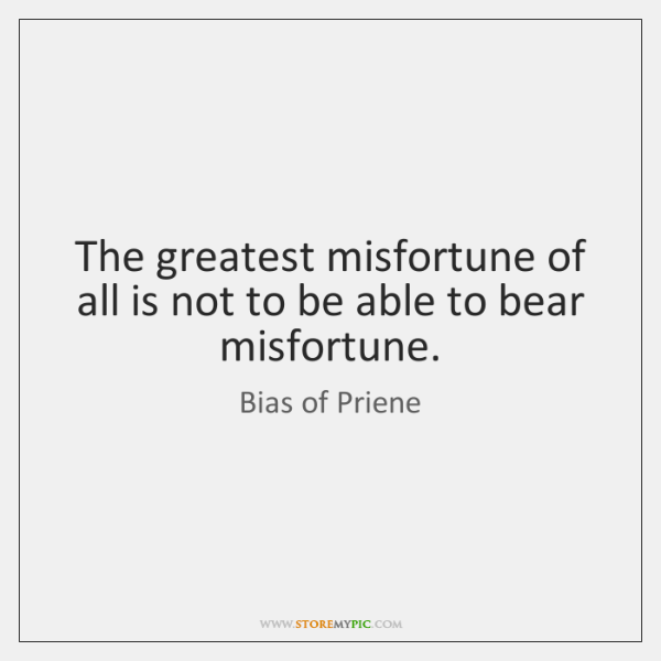 The greatest misfortune of all is not to be able to bear ...
