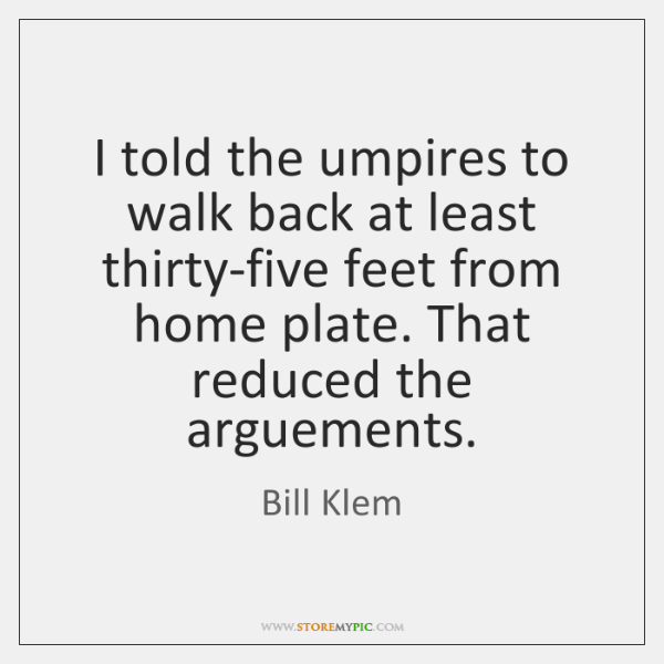 I told the umpires to walk back at least thirty-five feet from ...