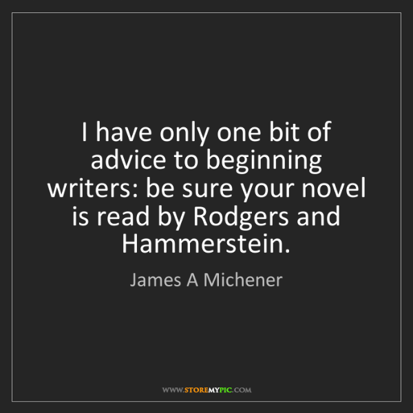 James A Michener: I have only one bit of advice to beginning writers: be...