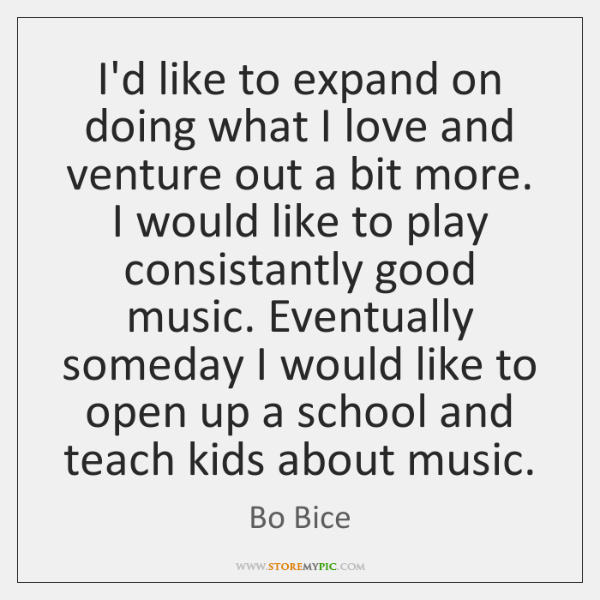 I'd like to expand on doing what I love and venture out ...