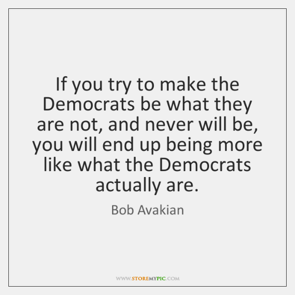If you try to make the Democrats be what they are not, ...