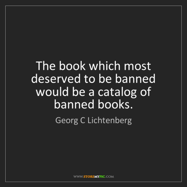 Georg C Lichtenberg: The book which most deserved to be banned would be a...