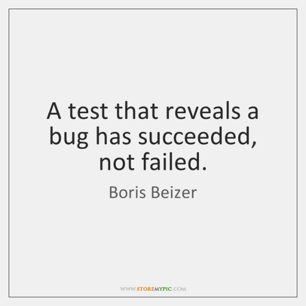 A test that reveals a bug has succeeded, not failed.