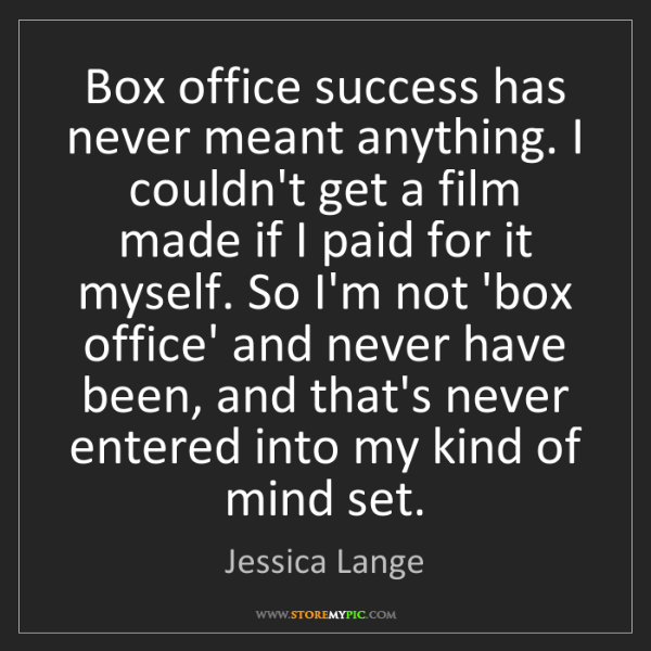 Jessica Lange: Box office success has never meant anything. I couldn't...