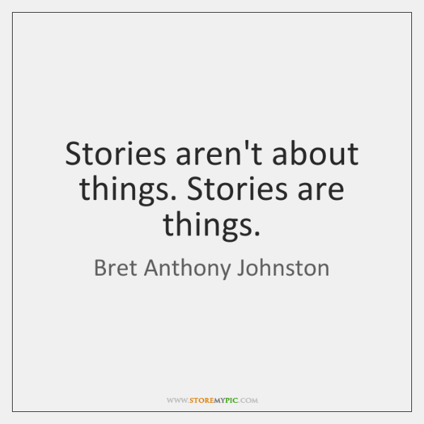Stories aren't about things. Stories are things.