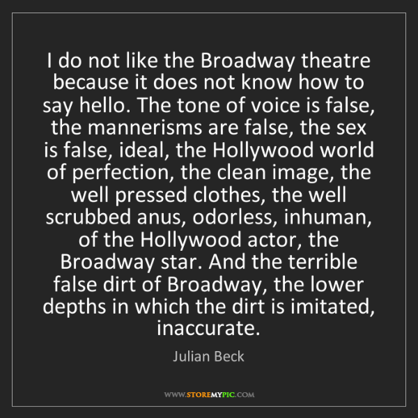 Julian Beck: I do not like the Broadway theatre because it does not...