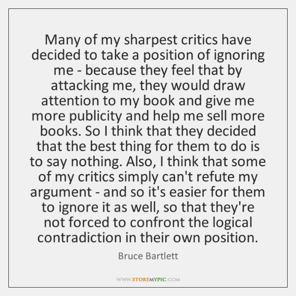 Many of my sharpest critics have decided to take a position of ...