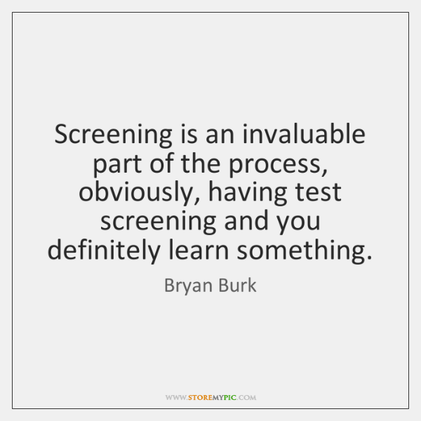Screening is an invaluable part of the process, obviously, having test screening ...
