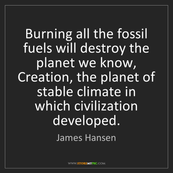 James Hansen: Burning all the fossil fuels will destroy the planet...