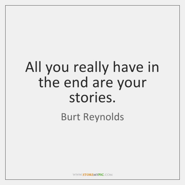 All you really have in the end are your stories.