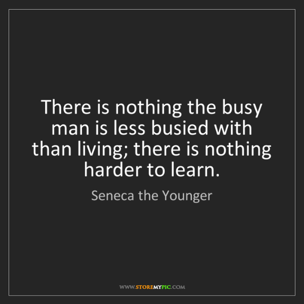Seneca the Younger: There is nothing the busy man is less busied with than...