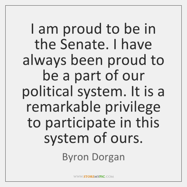 I am proud to be in the Senate. I have always been ...