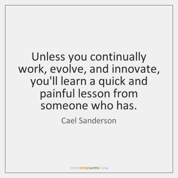 Unless you continually work, evolve, and innovate, you'll learn a quick and ...