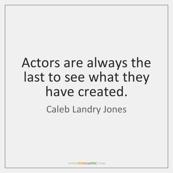 Actors are always the last to see what they have created.