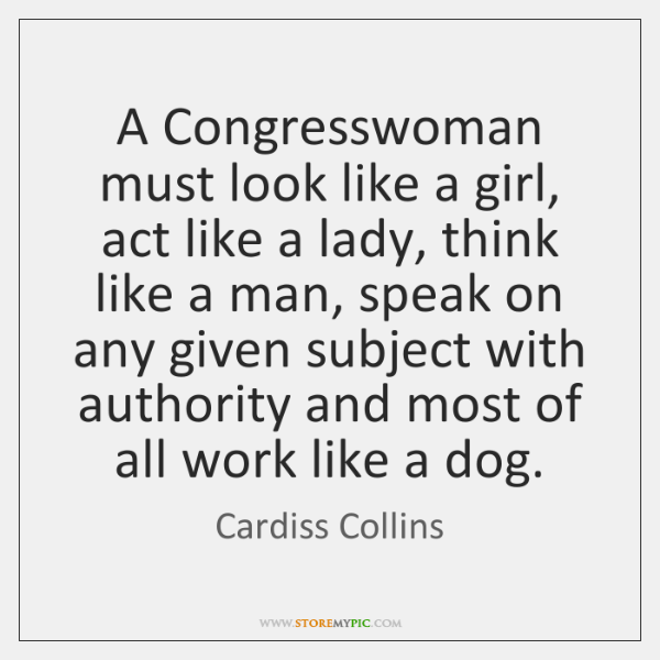 A Congresswoman must look like a girl, act like a lady, think ...