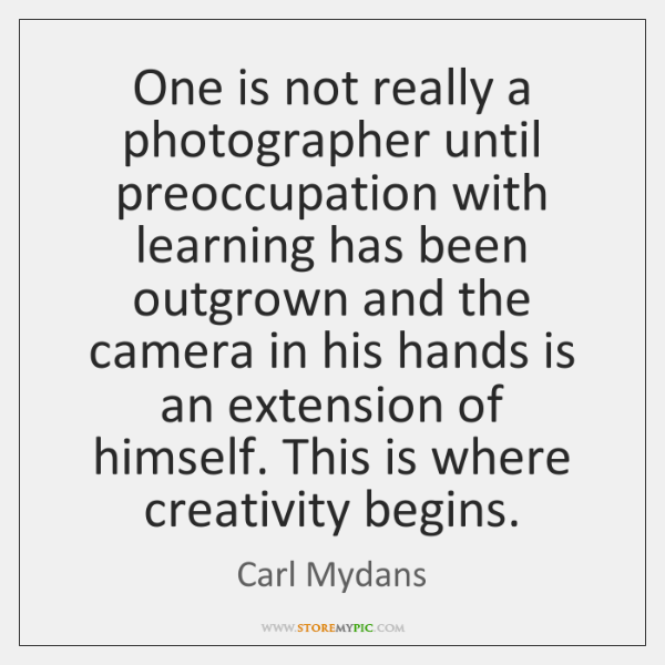 One is not really a photographer until preoccupation with learning has been ...