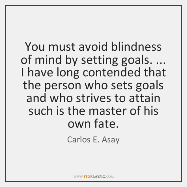 You must avoid blindness of mind by setting goals. ... I have long ...