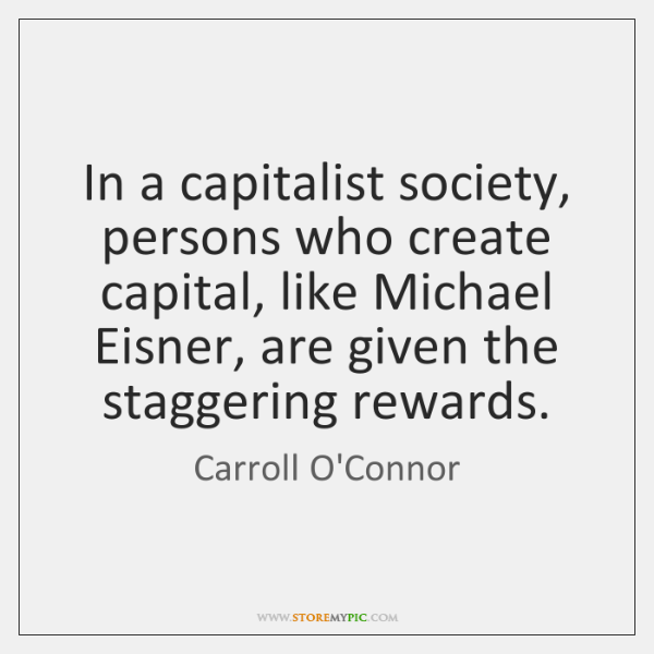 In a capitalist society, persons who create capital, like Michael Eisner, are ...