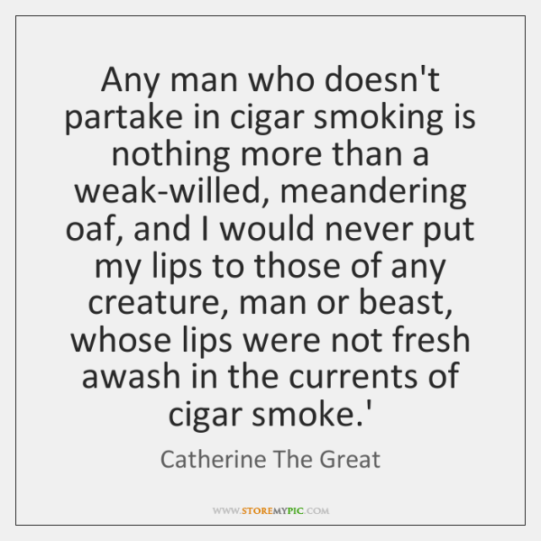 Any man who doesn't partake in cigar smoking is nothing more than ...