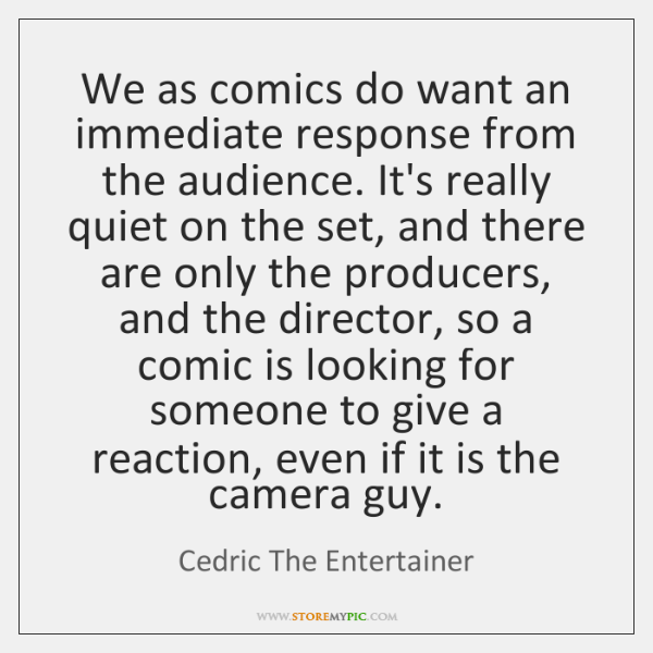 We as comics do want an immediate response from the audience. It's ...