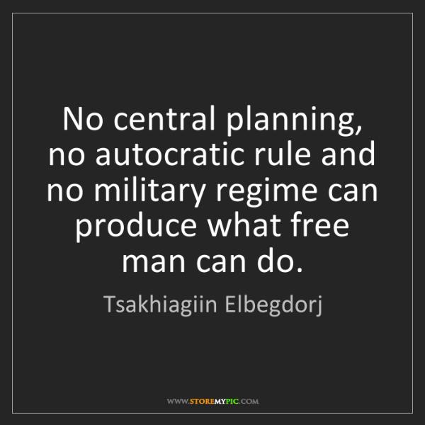 Tsakhiagiin Elbegdorj: No central planning, no autocratic rule and no military...