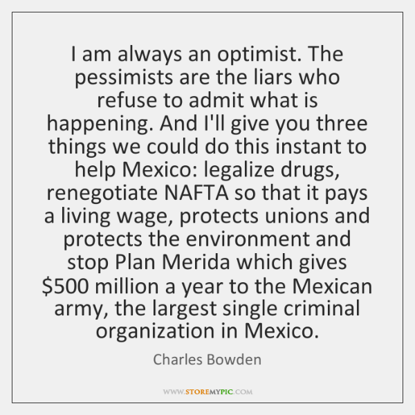 I am always an optimist. The pessimists are the liars who refuse ...
