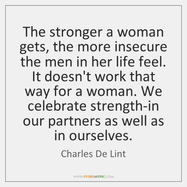 The stronger a woman gets, the more insecure the men in her ...