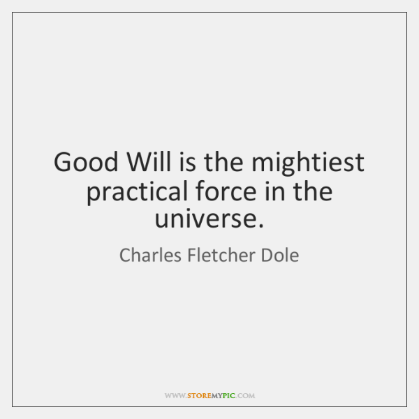 Good Will is the mightiest practical force in the universe.