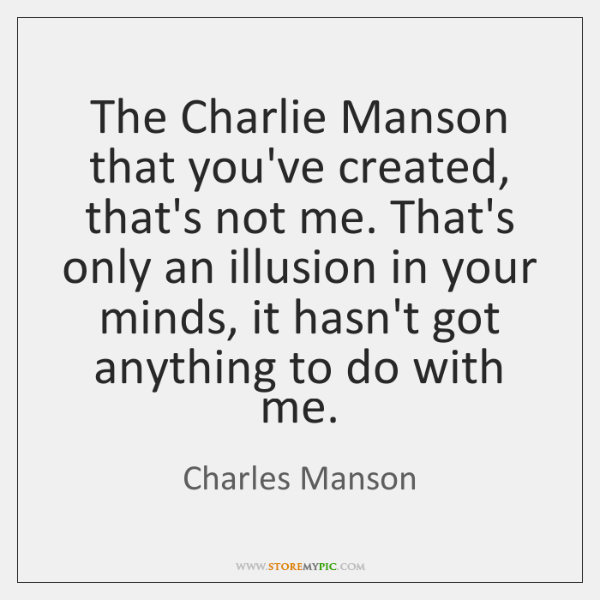 The Charlie Manson that you've created, that's not me. That's only an ...