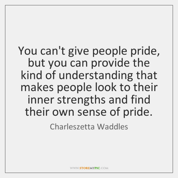 You can't give people pride, but you can provide the kind of ...
