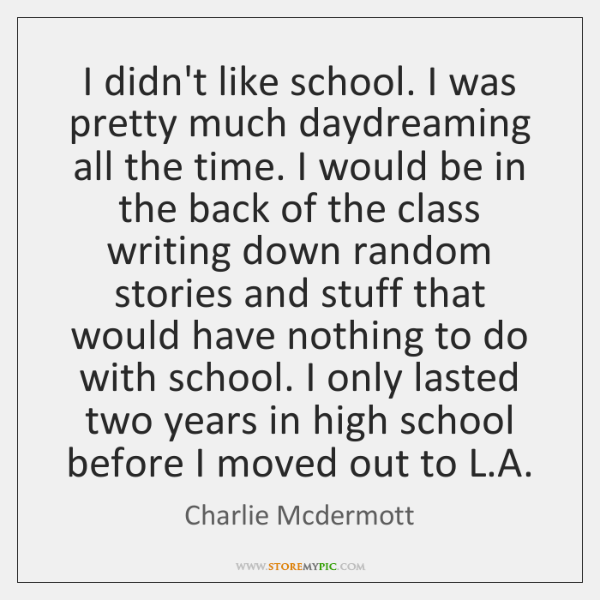 I didn't like school. I was pretty much daydreaming all the time. ...