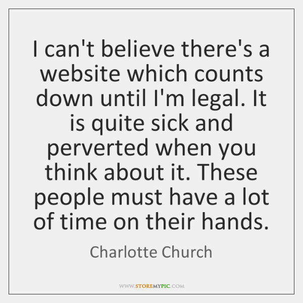 I can't believe there's a website which counts down until I'm legal. ...