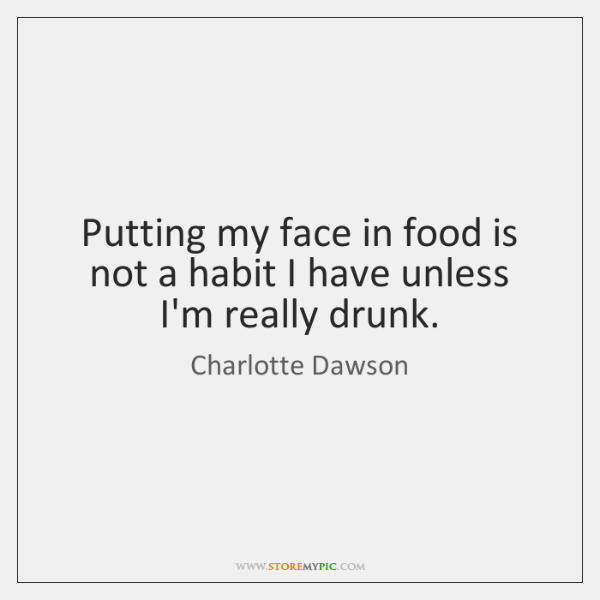 Putting my face in food is not a habit I have unless ...