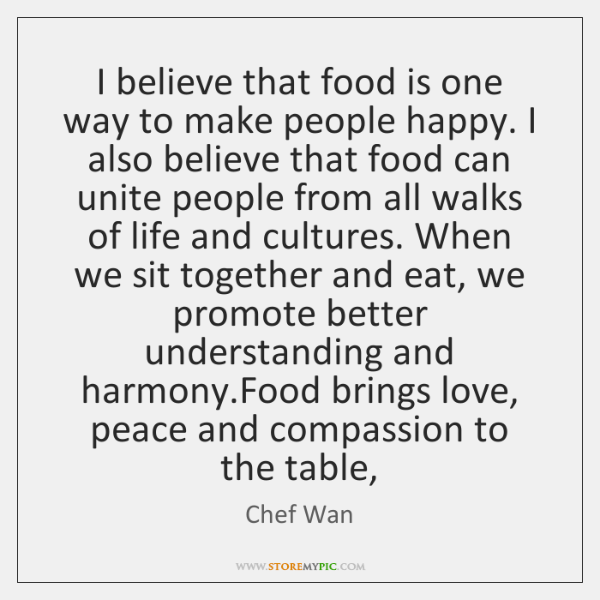 I believe that food is one way to make people happy. I ...