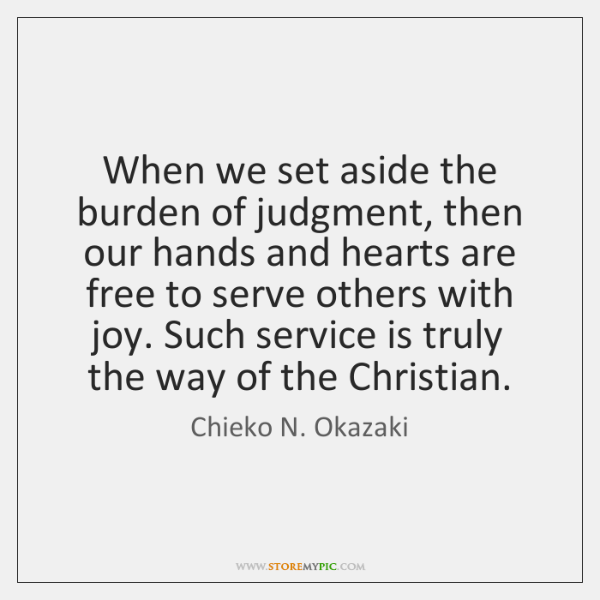 When we set aside the burden of judgment, then our hands and ...