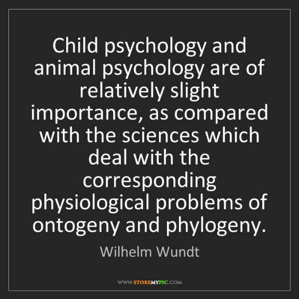 Wilhelm Wundt: Child psychology and animal psychology are of relatively...