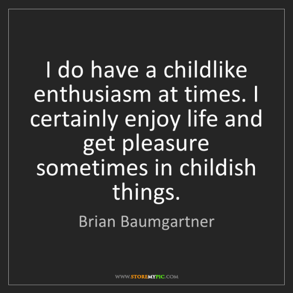 Brian Baumgartner: I do have a childlike enthusiasm at times. I certainly...