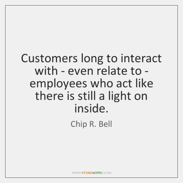 Customers long to interact with - even relate to - employees who ...