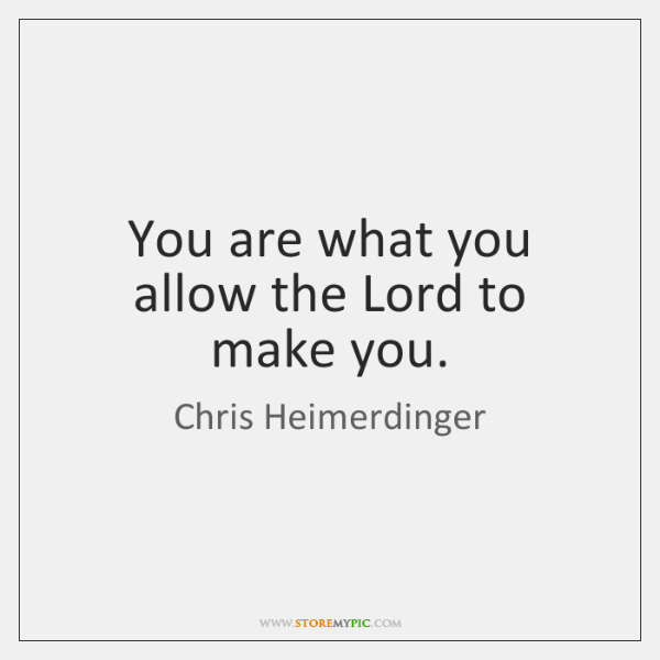 You are what you allow the Lord to make you.