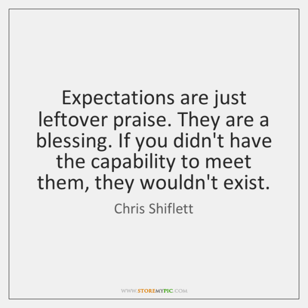 Expectations are just leftover praise. They are a blessing. If you didn't ...