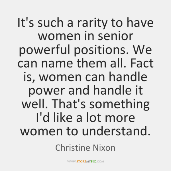 It's such a rarity to have women in senior powerful positions. We ...