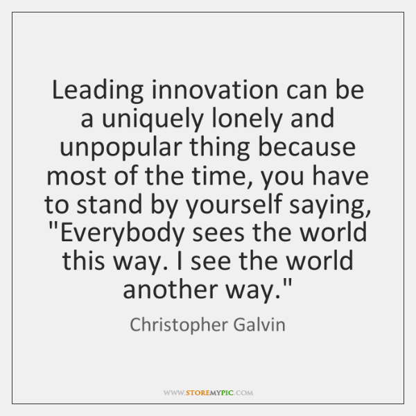 Leading innovation can be a uniquely lonely and unpopular thing because most ...
