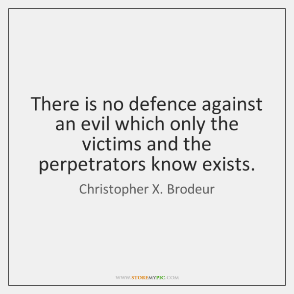 There is no defence against an evil which only the victims and ...